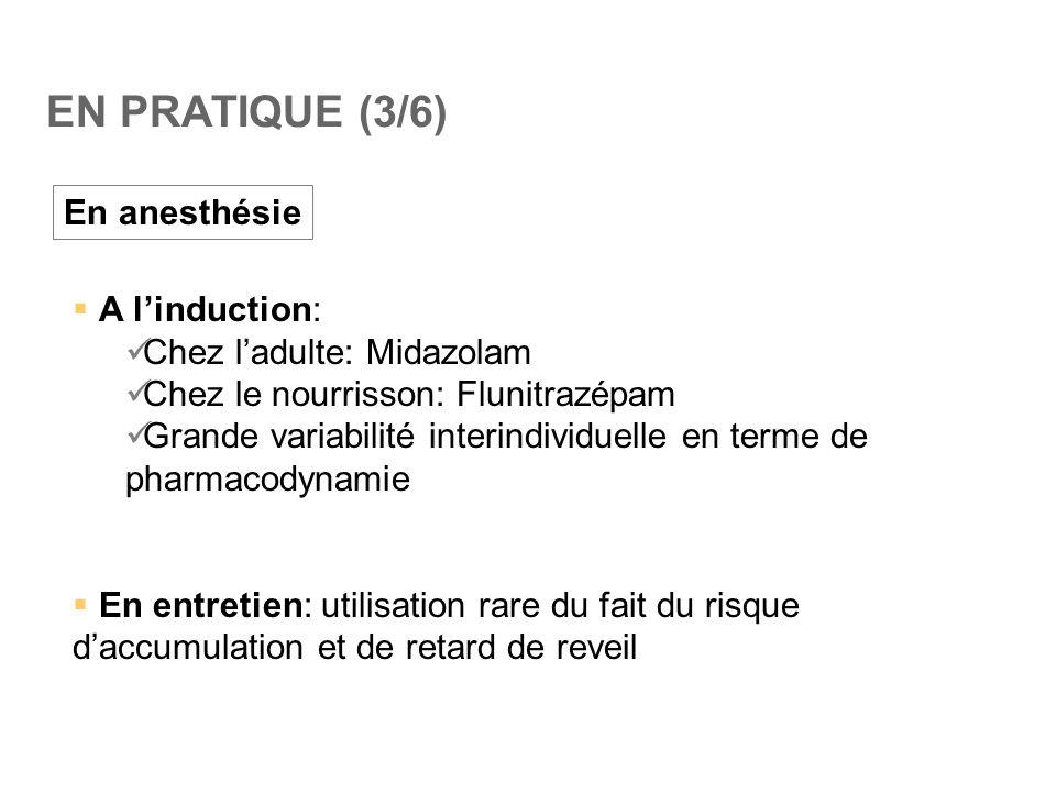 EN PRATIQUE (3/6) En anesthésie  A l'induction:  Chez l'adulte: Midazolam  Chez le nourrisson: Flunitrazépam  Grande variabilité interindividuelle