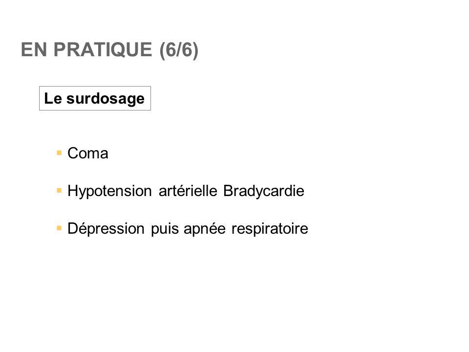 EN PRATIQUE (6/6) Le surdosage  Coma  Hypotension artérielle Bradycardie  Dépression puis apnée respiratoire