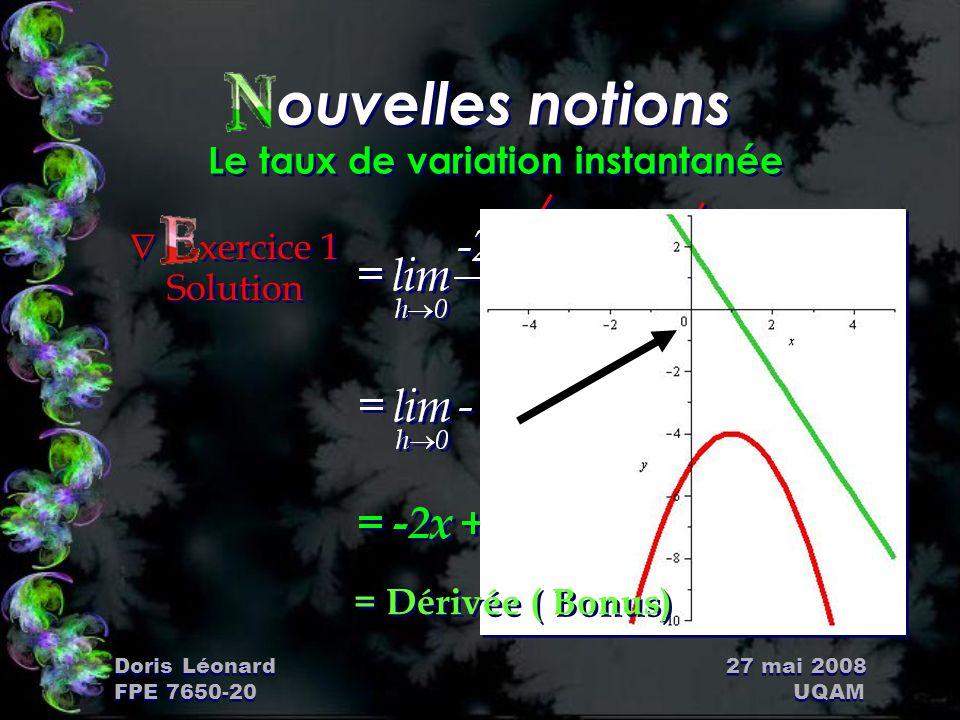 Doris Léonard 27 mai 2008 FPE 7650-20 UQAM ouvelles notions Le taux de variation instantanée Ñ xercice 1 Solution = Dérivée ( Bonus)