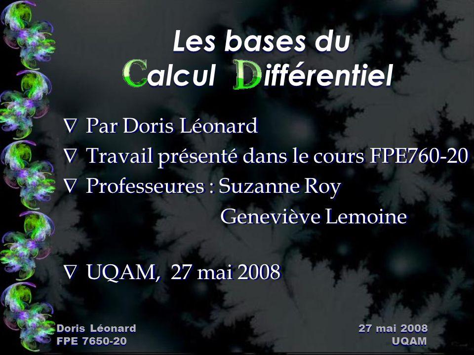 Doris Léonard 27 mai 2008 FPE 7650-20 UQAM Les bases du alcul ifférentiel Ñ Par Doris Léonard Ñ Travail présenté dans le cours FPE760-20 Ñ Professeure