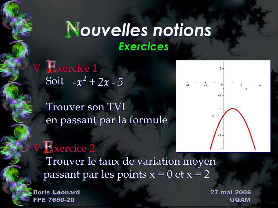 Doris Léonard 27 mai 2008 FPE 7650-20 UQAM ouvelles notions Exercices Ñ xercice 1 Soit Trouver son TVI en passant par la formule Ñ xercice 2 Trouver l