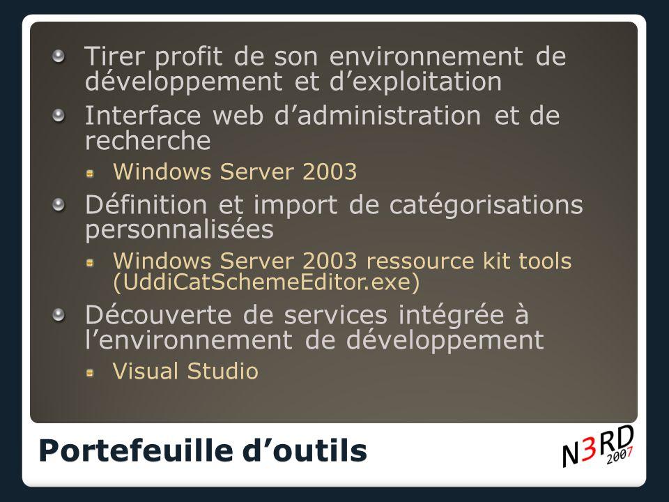 Tirer profit de son environnement de développement et d'exploitation Interface web d'administration et de recherche Windows Server 2003 Définition et import de catégorisations personnalisées Windows Server 2003 ressource kit tools (UddiCatSchemeEditor.exe) Découverte de services intégrée à l'environnement de développement Visual Studio Portefeuille d'outils