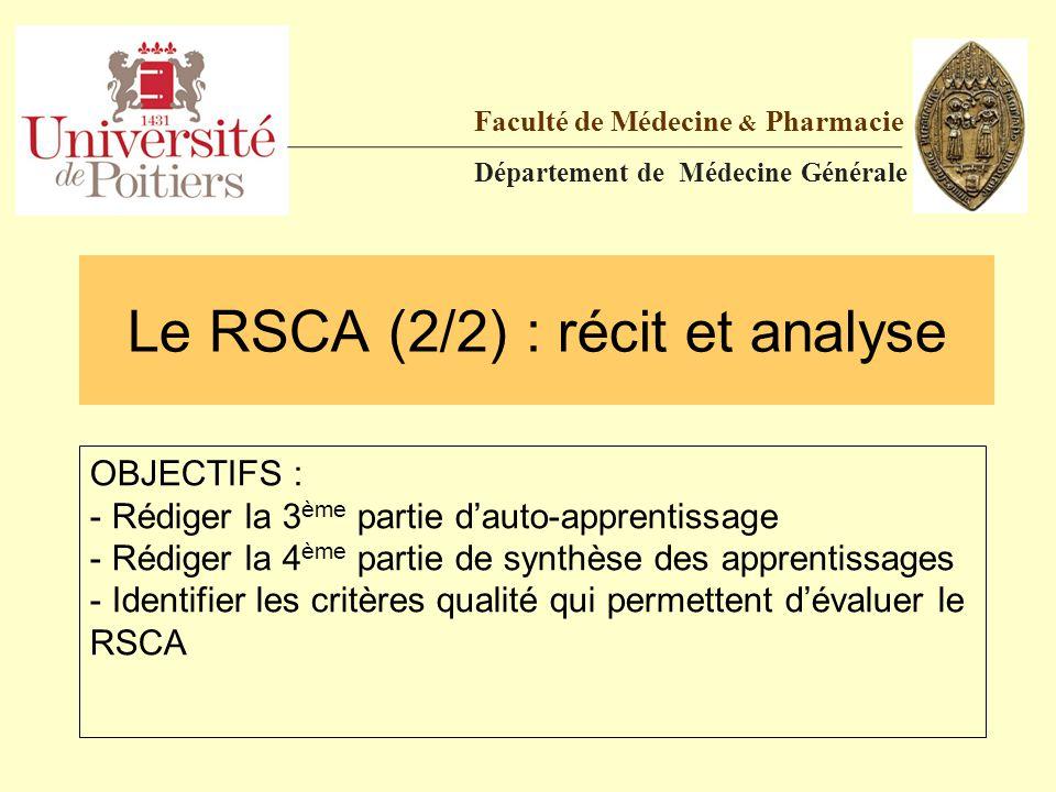 Le RSCA (2/2) : récit et analyse Faculté de Médecine & Pharmacie Département de Médecine Générale OBJECTIFS : - Rédiger la 3 ème partie d'auto-apprent