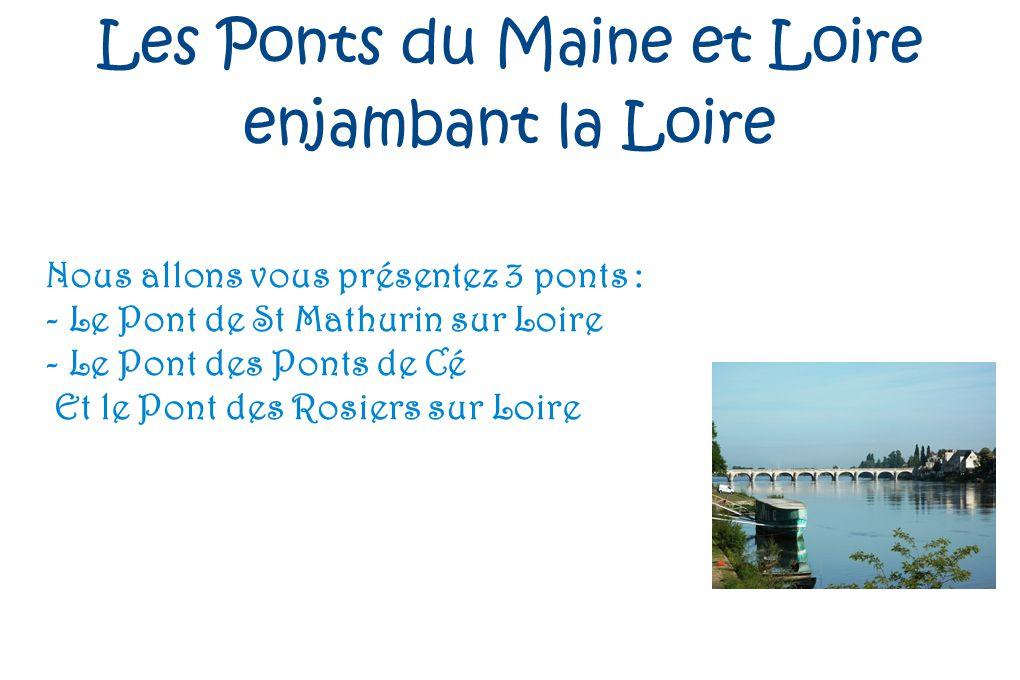 Les Ponts du Maine et Loire enjambant la Loire Nous allons vous présentez 3 ponts : - Le Pont de St Mathurin sur Loire - Le Pont des Ponts de Cé Et le