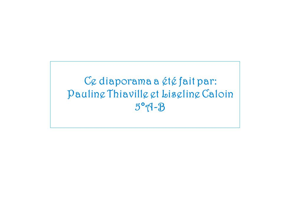 Ce diaporama a été fait par: Pauline Thiaville et Liseline Caloin 5°A-B