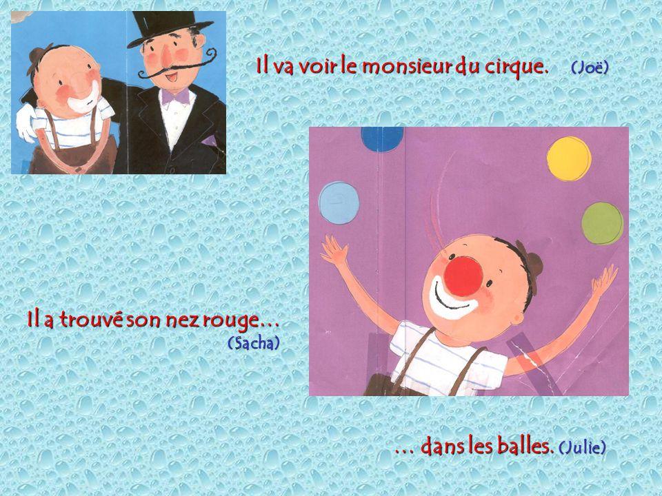 Il va voir le monsieur du cirque.(Joë) Il a trouvé son nez rouge… (Sacha) … dans les balles.