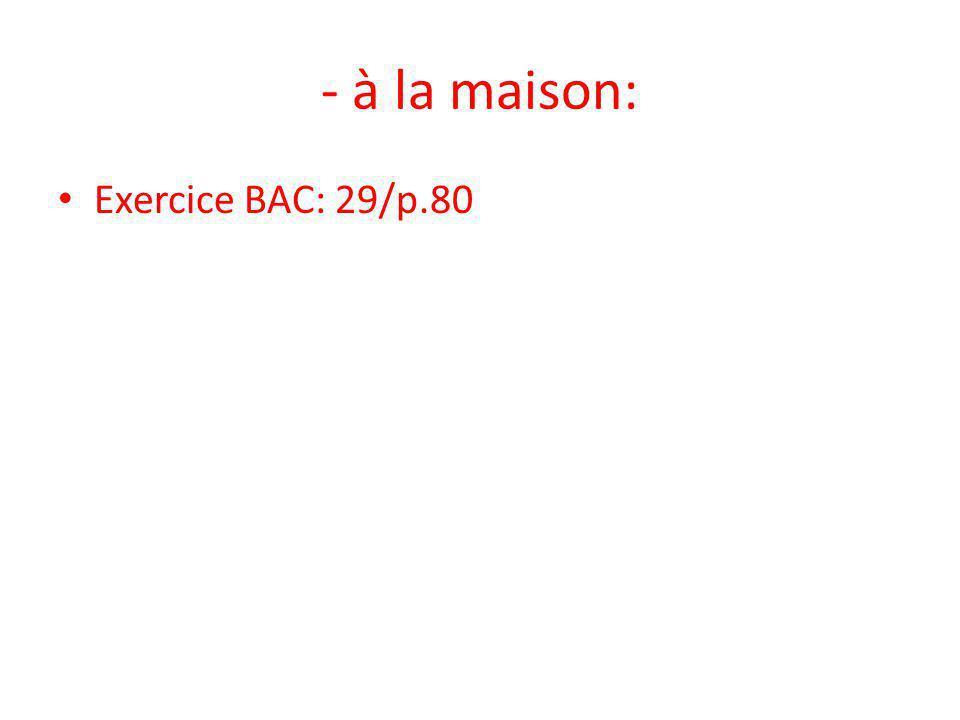 - à la maison: • Exercice BAC: 29/p.80
