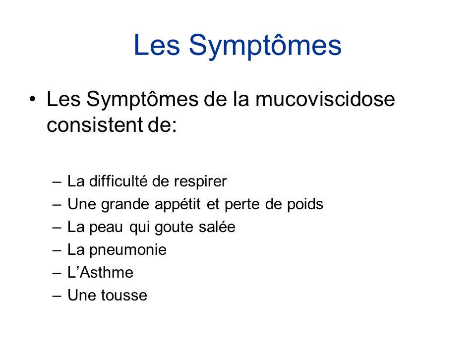 Les Symptômes •Les Symptômes de la mucoviscidose consistent de: –La difficulté de respirer –Une grande appétit et perte de poids –La peau qui goute sa