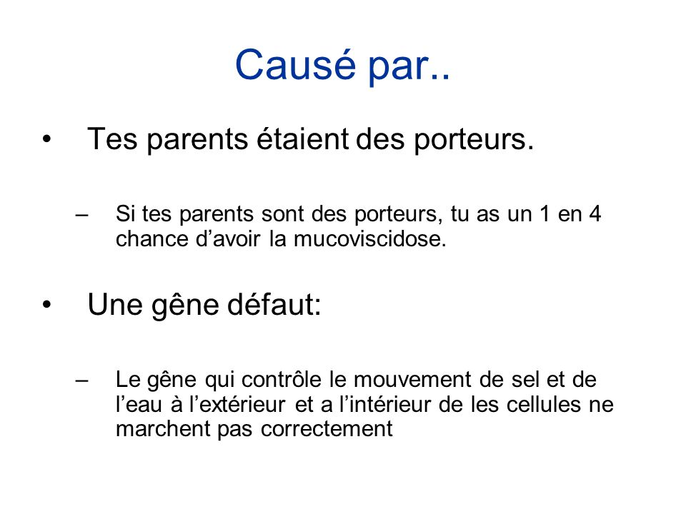 Causé par.. •Tes parents étaient des porteurs. –Si tes parents sont des porteurs, tu as un 1 en 4 chance d'avoir la mucoviscidose. •Une gêne défaut: –