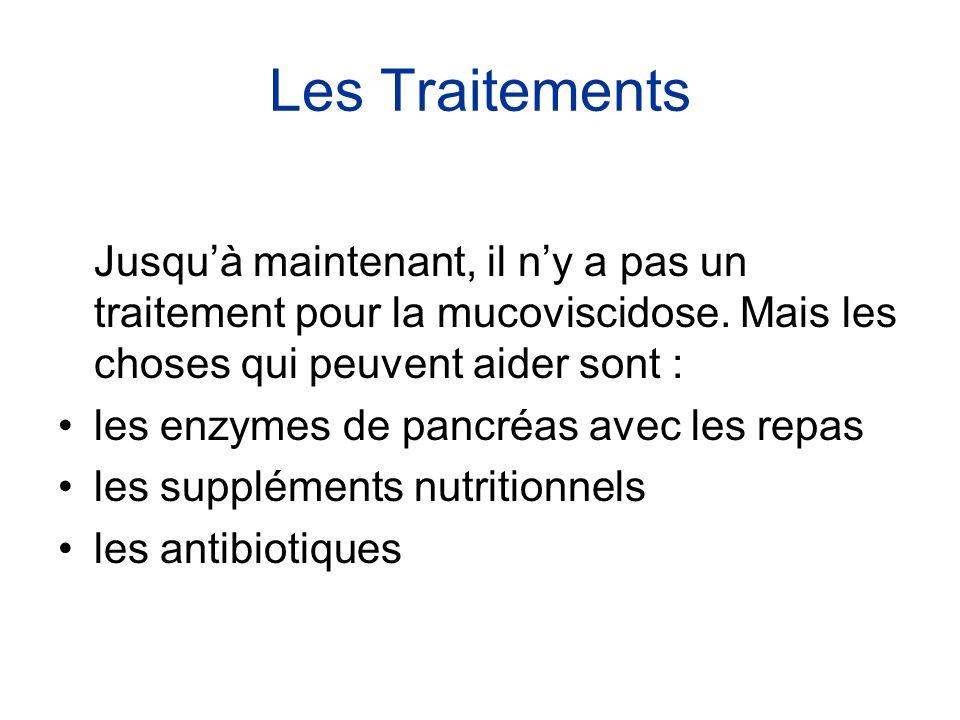 Les Traitements Jusqu'à maintenant, il n'y a pas un traitement pour la mucoviscidose. Mais les choses qui peuvent aider sont : •les enzymes de pancréa