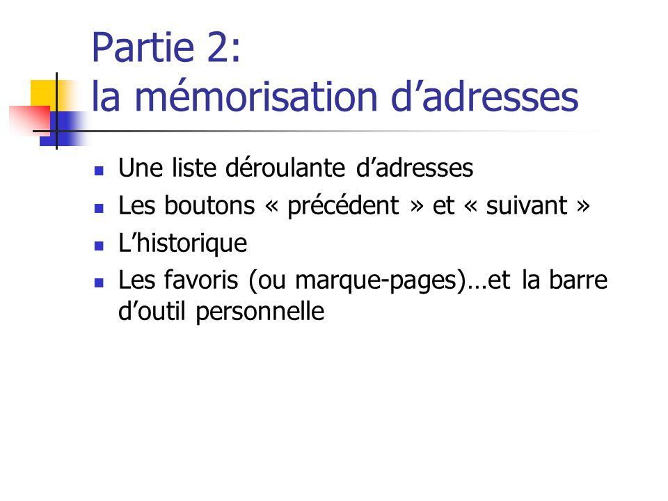 Partie 2: la mémorisation d'adresses  Une liste déroulante d'adresses  Les boutons « précédent » et « suivant »  L'historique  Les favoris (ou mar