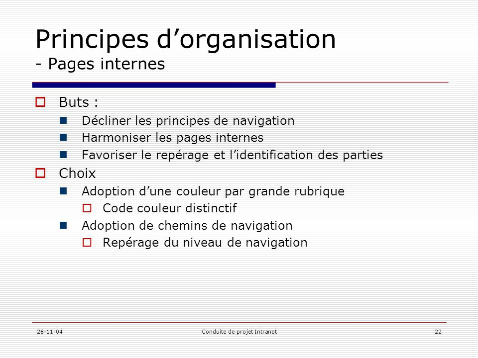 26-11-04Conduite de projet Intranet22 Principes d'organisation - Pages internes  Buts :  Décliner les principes de navigation  Harmoniser les pages