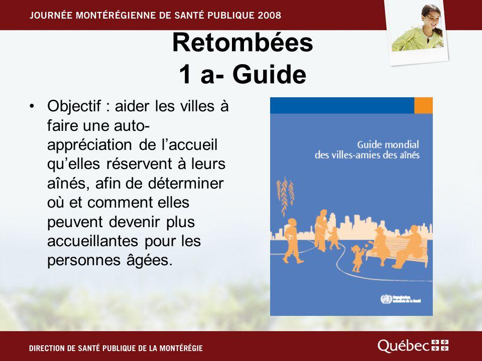 Retombées 1 a- Guide •Objectif : aider les villes à faire une auto- appréciation de l'accueil qu'elles réservent à leurs aînés, afin de déterminer où