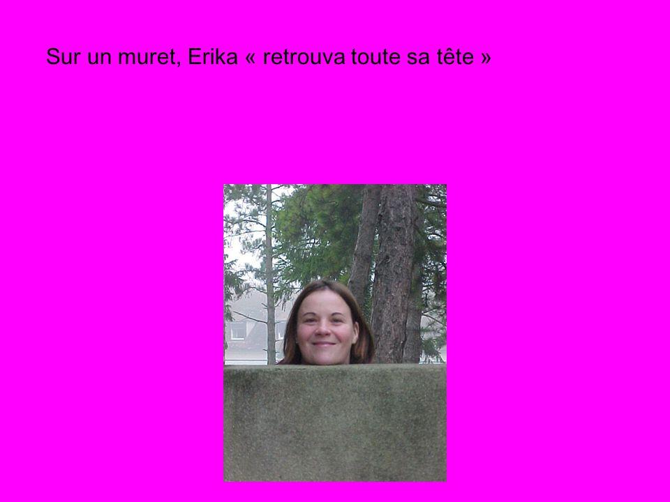 Sur un muret, Erika « retrouva toute sa tête »