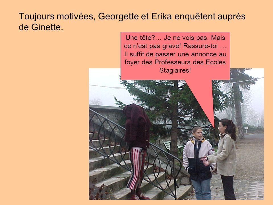 Toujours motivées, Georgette et Erika enquêtent auprès de Ginette. Une tête?… Je ne vois pas. Mais ce n'est pas grave! Rassure-toi … Il suffit de pass