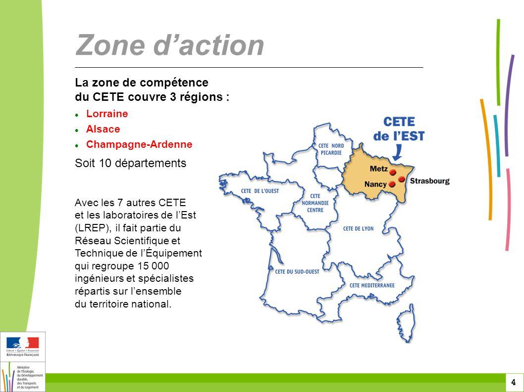 4 4 4 La zone de compétence du CETE couvre 3 régions :  Lorraine  Alsace  Champagne-Ardenne Soit 10 départements Zone d'action Avec les 7 autres CETE et les laboratoires de l'Est (LREP), il fait partie du Réseau Scientifique et Technique de l'Équipement qui regroupe 15 000 ingénieurs et spécialistes répartis sur l'ensemble du territoire national.