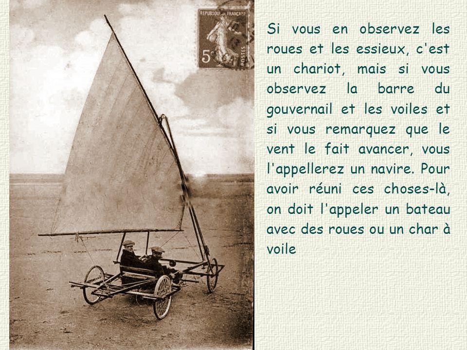 Si vous en observez les roues et les essieux, c est un chariot, mais si vous observez la barre du gouvernail et les voiles et si vous remarquez que le vent le fait avancer, vous l appellerez un navire.