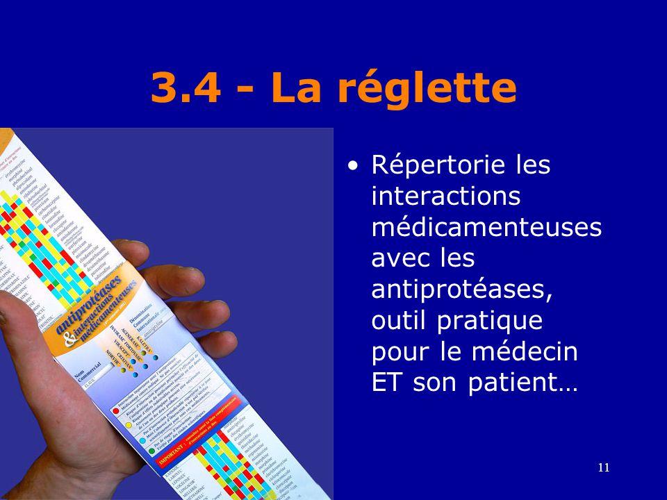 11 3.4 - La réglette •Répertorie les interactions médicamenteuses avec les antiprotéases, outil pratique pour le médecin ET son patient…