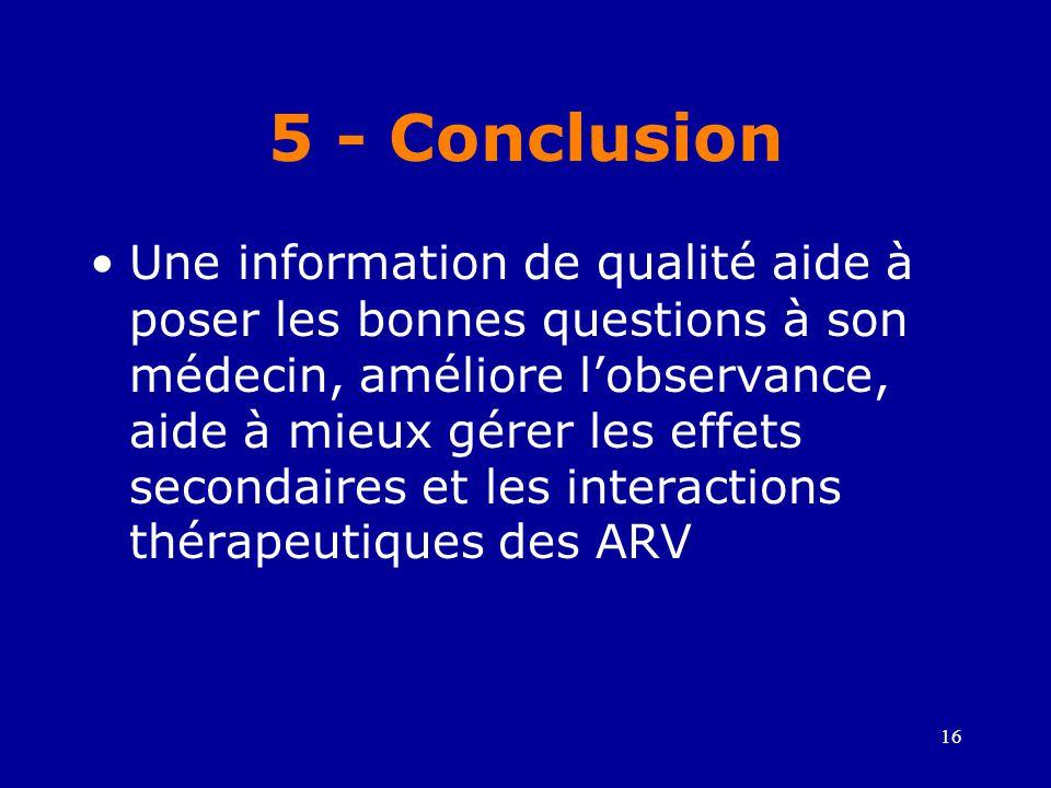 16 5 - Conclusion •Une information de qualité aide à poser les bonnes questions à son médecin, améliore l'observance, aide à mieux gérer les effets secondaires et les interactions thérapeutiques des ARV
