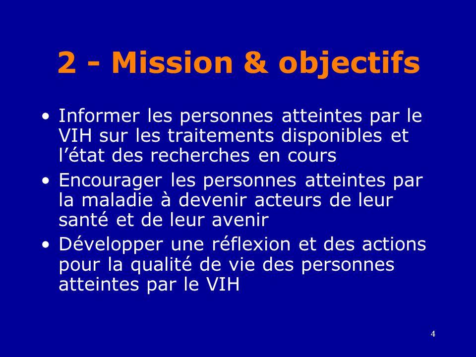 4 2 - Mission & objectifs •Informer les personnes atteintes par le VIH sur les traitements disponibles et l'état des recherches en cours •Encourager les personnes atteintes par la maladie à devenir acteurs de leur santé et de leur avenir •Développer une réflexion et des actions pour la qualité de vie des personnes atteintes par le VIH