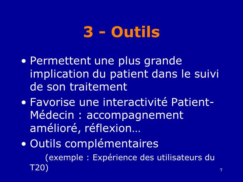 7 3 - Outils •Permettent une plus grande implication du patient dans le suivi de son traitement •Favorise une interactivité Patient- Médecin : accompagnement amélioré, réflexion… •Outils complémentaires (exemple : Expérience des utilisateurs du T20)