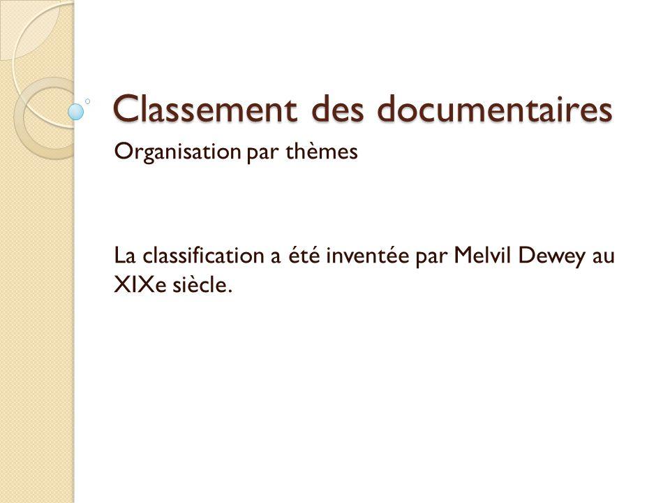 Classement des documentaires Organisation par thèmes La classification a été inventée par Melvil Dewey au XIXe siècle.