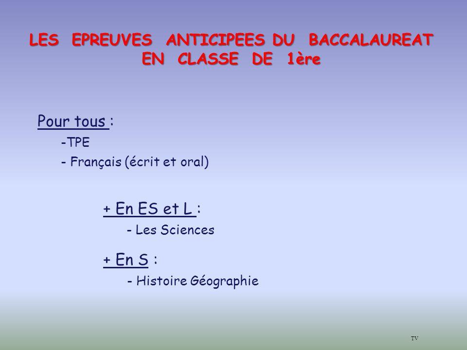LES EPREUVES ANTICIPEES DU BACCALAUREAT EN CLASSE DE 1ère Pour tous : -TPE - Français (écrit et oral) + En ES et L : - Les Sciences + En S : - Histoire Géographie TV