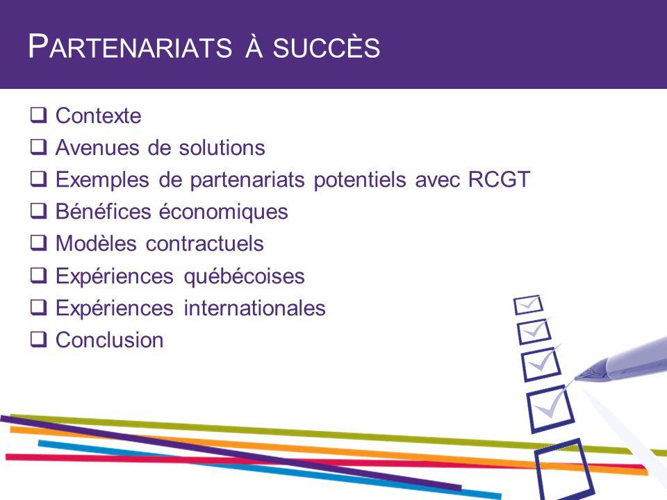 P ARTENARIATS À SUCCÈS  Contexte  Avenues de solutions  Exemples de partenariats potentiels avec RCGT  Bénéfices économiques  Modèles contractuels  Expériences québécoises  Expériences internationales  Conclusion