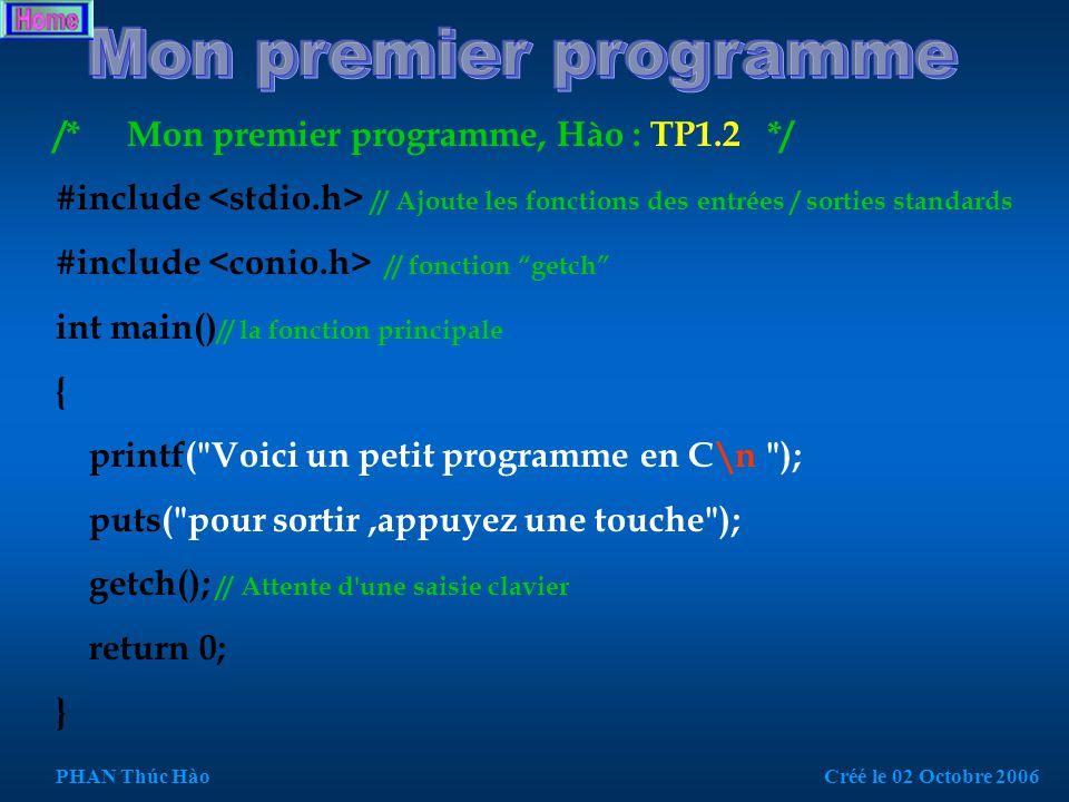 /* Mon premier programme, Hào : TP1.1 */ #include // bibliothèque d entrées / sorties standards int main() // la fonction principale { printf( Voici un petit programme en C ); //Affiche du texte return 0; } PHAN Thúc HàoCréé le 02 Octobre 2006