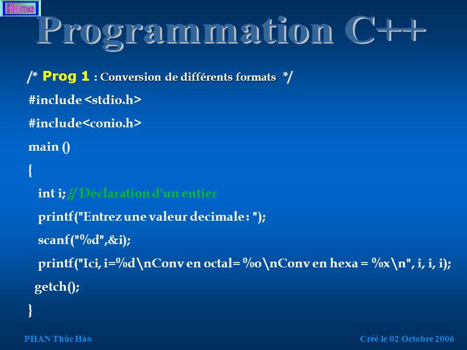 /* Mon premier programme, Hào : TP1.3 */ #include // Ajoute les fonctions des entrées / sorties standards #include // fonction getch int main()// la fonction principale { char c; //déclaration de variable do{ printf( Voici un petit programme en C ); do { printf( \n\n\nUne autre saisie...(o/n) ); c=getchar(); }while(c!= o &&c!= O &&c!= n &&c!= N );// « != »signifie différent ou égale fflush (stdin);// vider le tampon de lecture scanf }while(c!= n &&c!= N ); puts( pour sortir,appuyez une touche ); getch(); // Attente d une saisie clavier return 0; } PHAN Thúc HàoCréé le 02 Octobre 2006