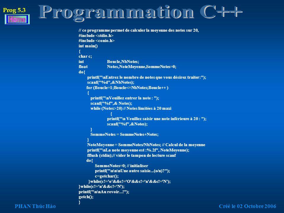 // programme réalisé par Phan Thuc Hao le 02 10 2006 // ce programme permet de calculer la moyenne des notes sur 20, #include #define beep printf( %c ,07);//( 07 : hexadécimal ou 7 : décimal ) main(void) { int i,NbNotes; float Notes,NoteMoyenne,SommeNotes=0; // la saisie notes est illimitée, car il n a pas de tableau de Notes printf( \nEntrez le nombre de notes que vous desirez traiter: ); scanf( %d ,&NbNotes); for (i=1;i<=NbNotes;i++ ) // saisie des notes { printf( \nVeuillez entrer la note : ); scanf( %f ,& Notes); while (Notes>20) // Notes limitées à 20 maxi { beep // erreur de saisie printf( \n Veuillez saisir une note inferieure à 20 : ); scanf( %f ,&Notes); } SommeNotes = SommeNotes+Notes; // Calcul de la somme des notes } NoteMoyenne = SommeNotes/NbNotes; // Calcul de la moyenne printf( \nLa note moyenne est :%.2f , NoteMoyenne); puts( \n\na bientot ) ; getch(); } Prog 5.2 PHAN Thúc HàoCréé le 02 Octobre 2006