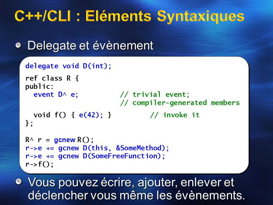 Delegate et évènement delegate void D(int); ref class R { public: event D^ e; // trivial event; // compiler-generated members void f() { e(42); }// invoke it }; R^ r = gcnew R(); r->e += gcnew D(this, &SomeMethod); r->e += gcnew D(SomeFreeFunction); r->f(); delegate void D(int); ref class R { public: event D^ e; // trivial event; // compiler-generated members void f() { e(42); }// invoke it }; R^ r = gcnew R(); r->e += gcnew D(this, &SomeMethod); r->e += gcnew D(SomeFreeFunction); r->f(); Vous pouvez écrire, ajouter, enlever et déclencher vous même les.