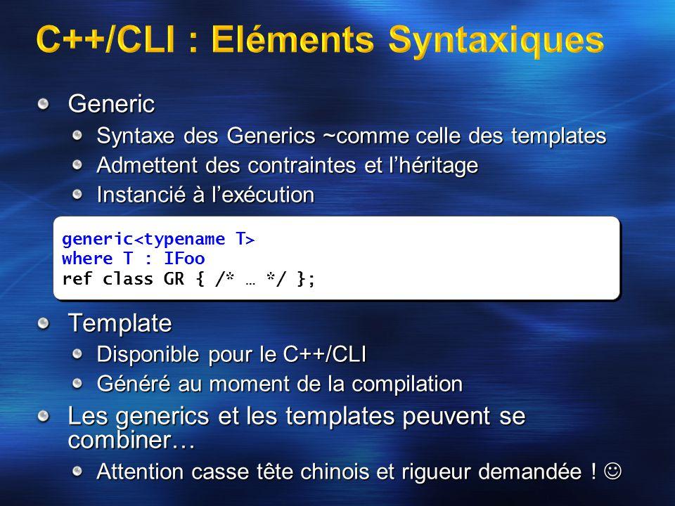 Generic Syntaxe des Generics ~comme celle des templates Admettent des contraintes et l'héritage Instancié à l'exécution Template Disponible pour le C++/CLI Généré au moment de la compilation Les generics et les templates peuvent se combiner… Attention casse tête chinois et rigueur demandée .