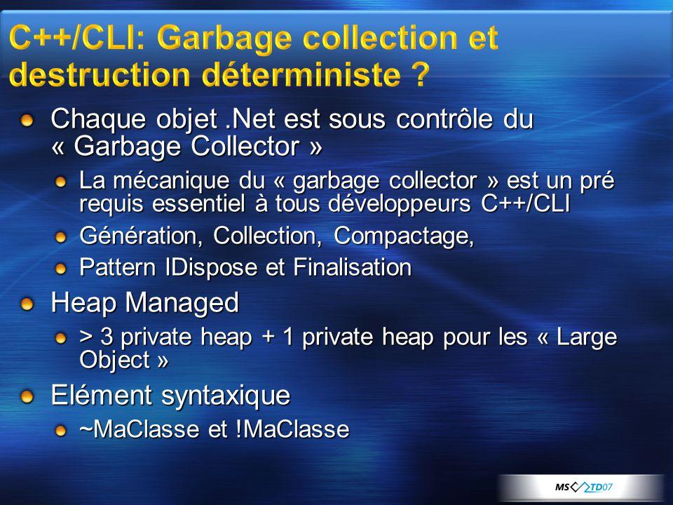 Chaque objet.Net est sous contrôle du « Garbage Collector » La mécanique du « garbage collector » est un pré requis essentiel à tous développeurs C++/CLI Génération, Collection, Compactage, Pattern IDispose et Finalisation Heap Managed > 3 private heap + 1 private heap pour les « Large Object » Elément syntaxique ~MaClasse et !MaClasse