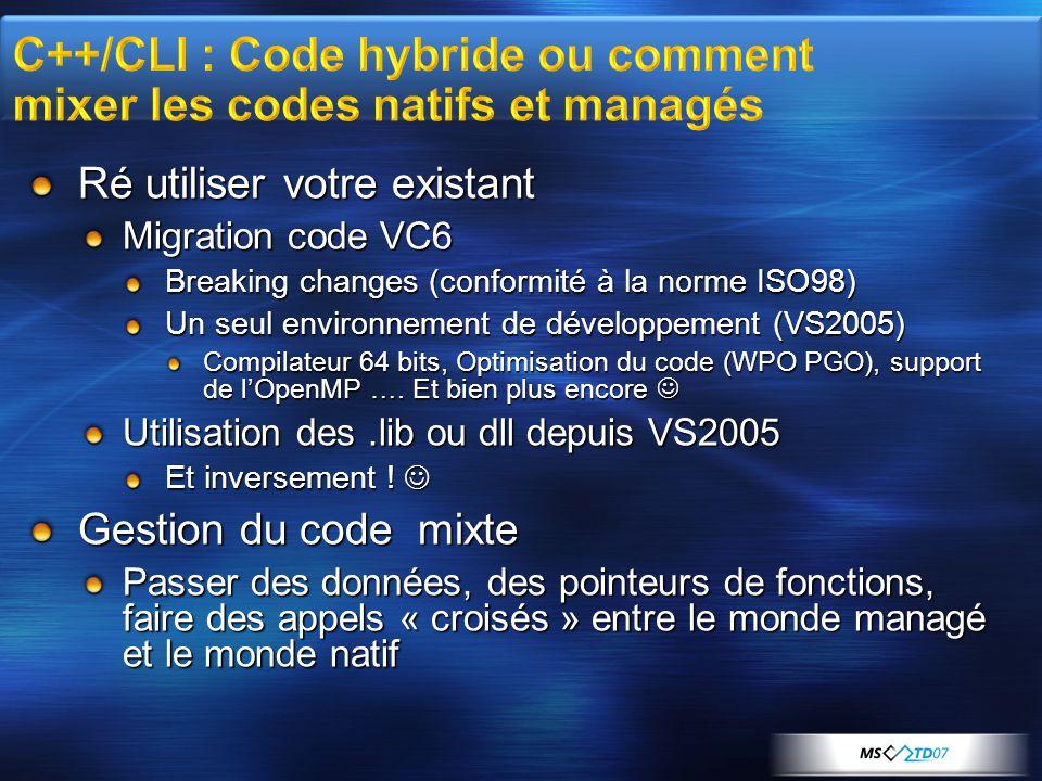 Ré utiliser votre existant Migration code VC6 Breaking changes (conformité à la norme ISO98) Un seul environnement de développement (VS2005) Compilateur 64 bits, Optimisation du code (WPO PGO), support de l'OpenMP ….