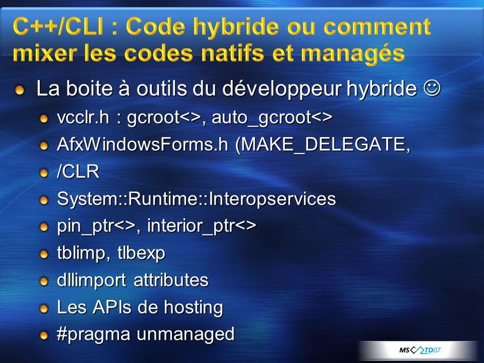 La boite à outils du développeur hybride  vcclr.h : gcroot<>, auto_gcroot<> AfxWindowsForms.h (MAKE_DELEGATE, /CLRSystem::Runtime::Interopservices pin_ptr<>, interior_ptr<> tblimp, tlbexp dllimport attributes Les APIs de hosting #pragma unmanaged