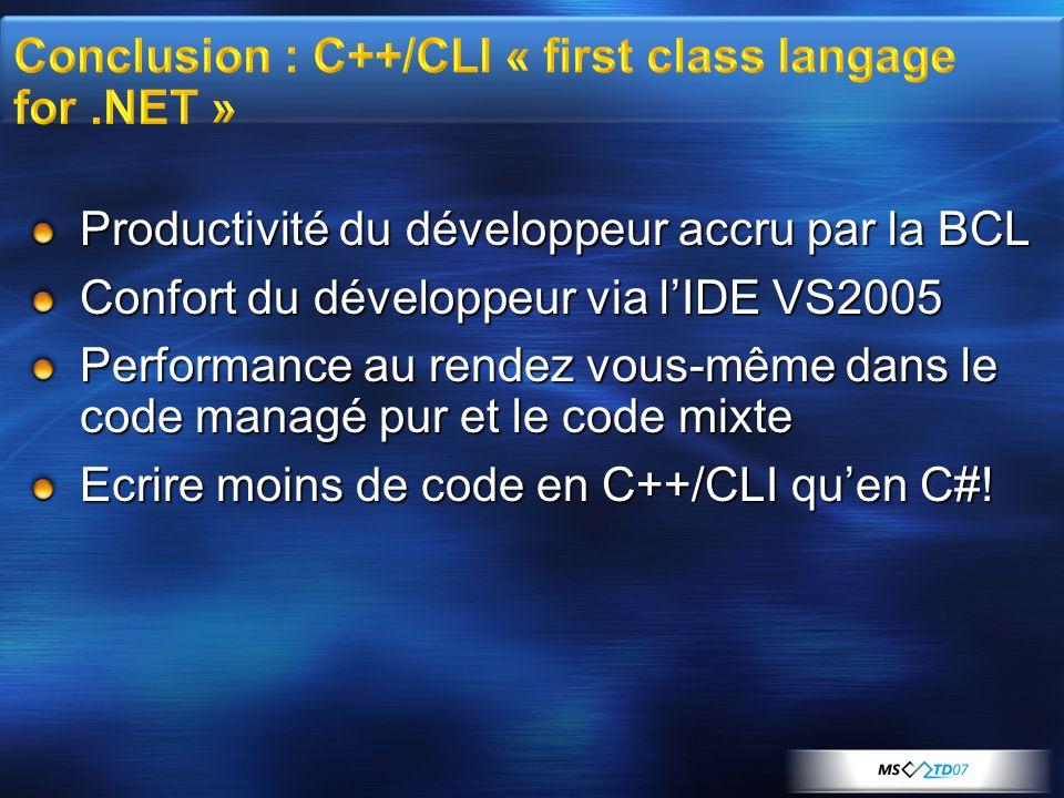 Productivité du développeur accru par la BCL Confort du développeur via l'IDE VS2005 Performance au rendez vous-même dans le code managé pur et le code mixte Ecrire moins de code en C++/CLI qu'en C#!