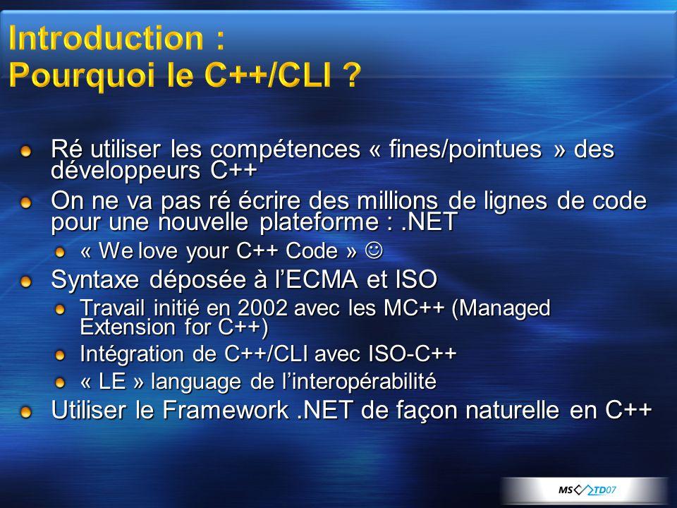 Ré utiliser les compétences « fines/pointues » des développeurs C++ On ne va pas ré écrire des millions de lignes de code pour une nouvelle plateforme :.NET « We love your C++ Code »  Syntaxe déposée à l'ECMA et ISO Travail initié en 2002 avec les MC++ (Managed Extension for C++) Intégration de C++/CLI avec ISO-C++ « LE » language de l'interopérabilité Utiliser le Framework.NET de façon naturelle en C++