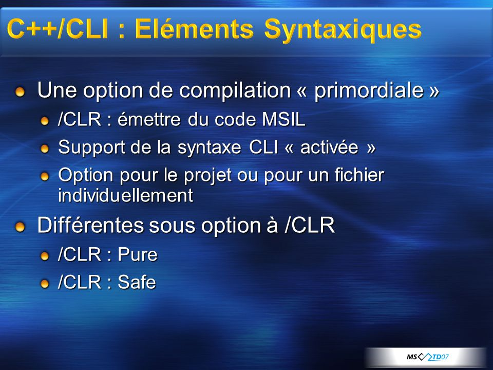 Notion d' adjective class Types C++ et CLR cohérents Attention : pas d 'héritage multiple de « ref class » Attention : implémentation multiple d' « interface class » ref class A abstract { };// abstract ref class B sealed : A { };// no further derivation ref class C : B { };// error, B is sealed class N { /*…*/ };// native ref class R { /*…*/ };// CLR reference type value class V { /*…*/ };// CLR value type interface class I { /*…*/ };// CLR interface type enum class E { /*…*/ };// CLR enumeration type