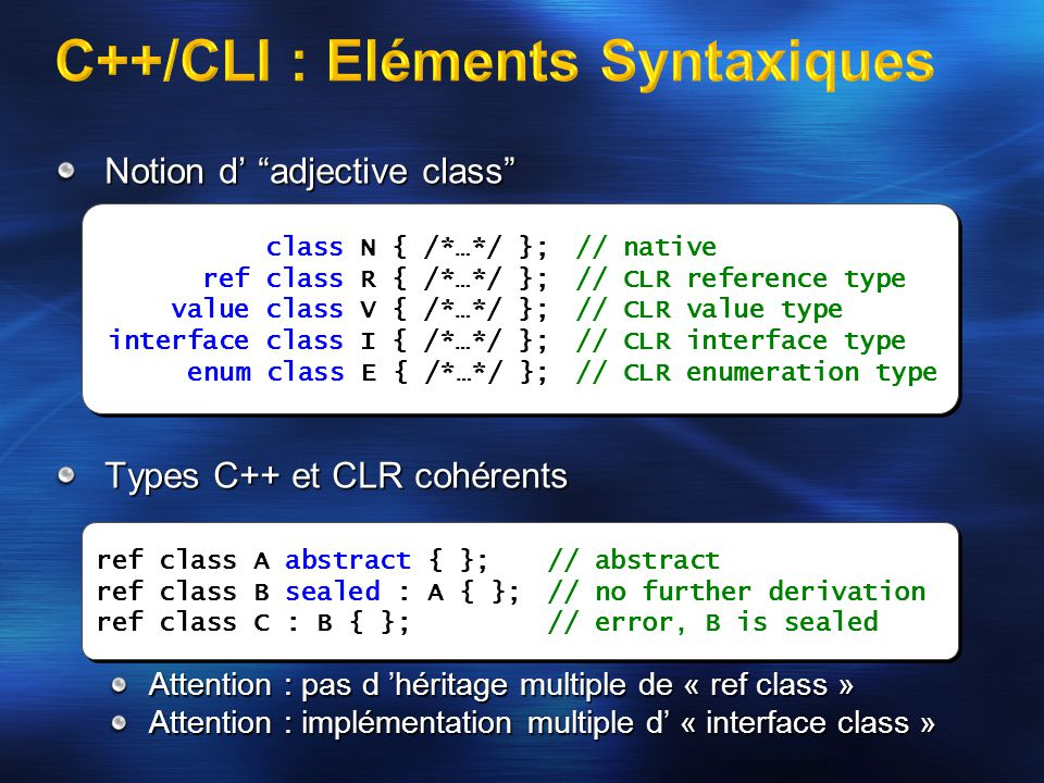 Notion d' adjective class Types C++ et CLR cohérents Attention : pas d 'héritage multiple de « ref class » Attention : implémentation multiple d' « interface class » ref class A abstract { };// abstract ref class B sealed : A { };// no further derivation ref class C : B { };// error, B is sealed class N { /*…*/ };// native ref class R { /*…*/ };// CLR reference type value class V { /*…*/ };// CLR value type interface class I { /*…*/ };// CLR interface type enum class E { /*…*/ };// CLR enumeration type