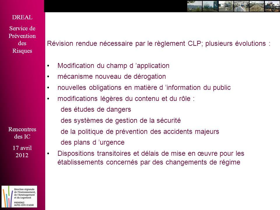 DREAL Service de Prévention des Risques Rencontres des IC 17 avril 2012 Révision rendue nécessaire par le règlement CLP; plusieurs évolutions : • Modi
