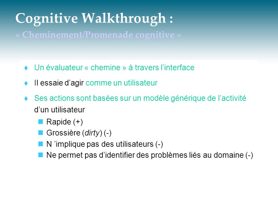 Cognitive Walkthrough : « Cheminement/Promenade cognitive »  Un évaluateur « chemine » à travers l'interface  Il essaie d'agir comme un utilisateur