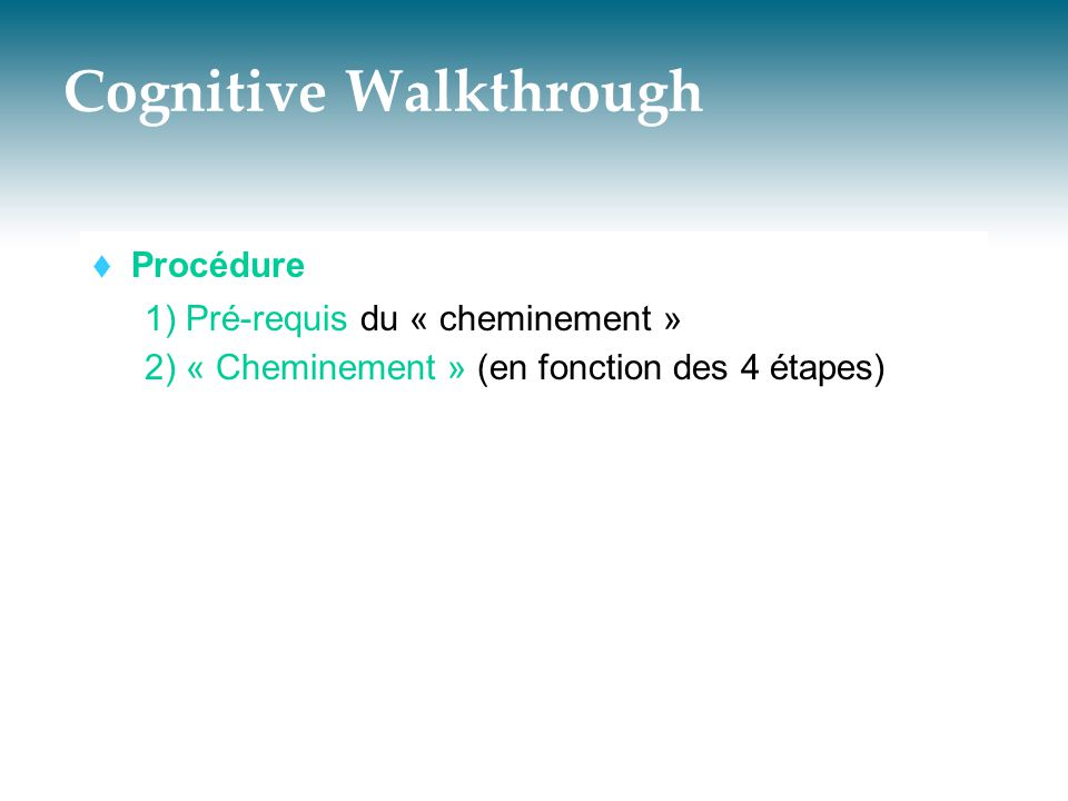 Cognitive Walkthrough  Procédure 1) Pré-requis du « cheminement » 2) « Cheminement » (en fonction des 4 étapes)