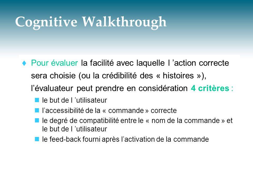 Cognitive Walkthrough  Pour évaluer la facilité avec laquelle l 'action correcte sera choisie (ou la crédibilité des « histoires »), l'évaluateur peu