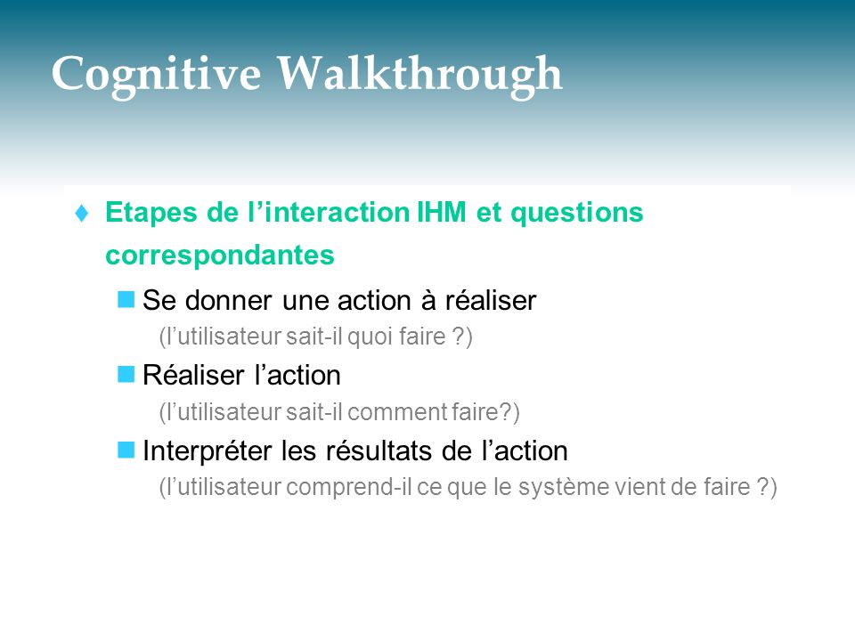Cognitive Walkthrough  Etapes de l'interaction IHM et questions correspondantes  Se donner une action à réaliser (l'utilisateur sait-il quoi faire ?