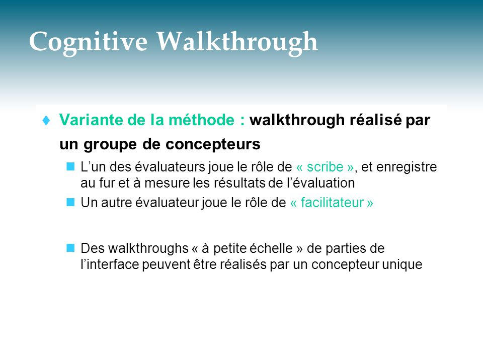 Cognitive Walkthrough  Variante de la méthode : walkthrough réalisé par un groupe de concepteurs  L'un des évaluateurs joue le rôle de « scribe », e