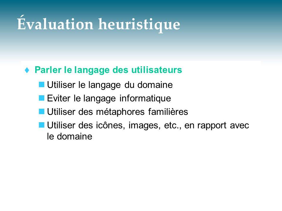 Évaluation heuristique  Parler le langage des utilisateurs  Utiliser le langage du domaine  Eviter le langage informatique  Utiliser des métaphore