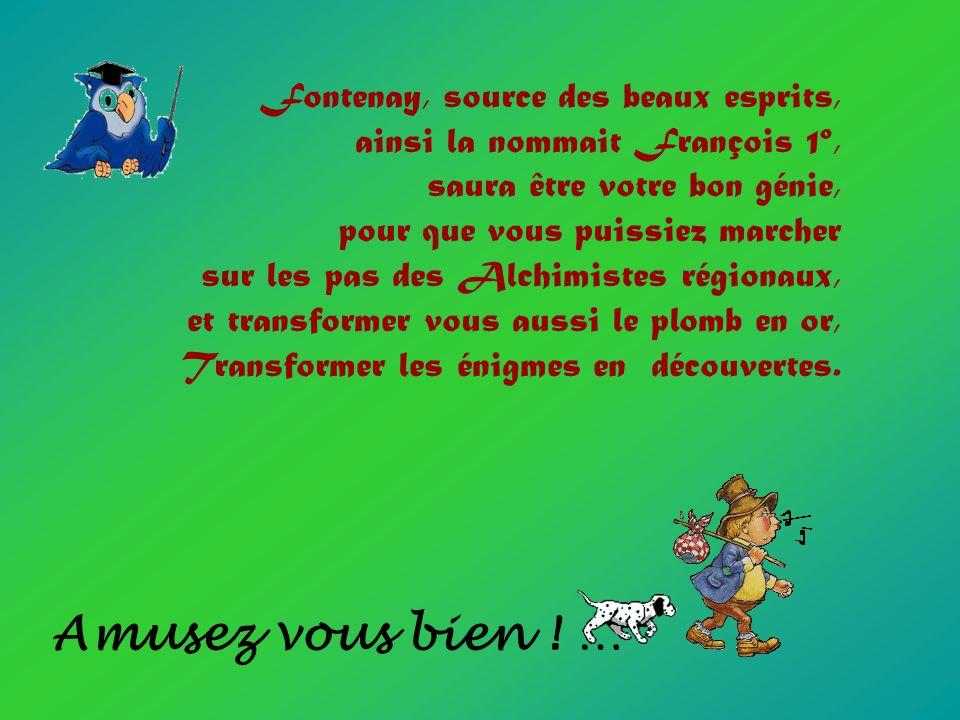 Fontenay, source des beaux esprits, ainsi la nommait François 1º, saura être votre bon génie, pour que vous puissiez marcher sur les pas des Alchimist