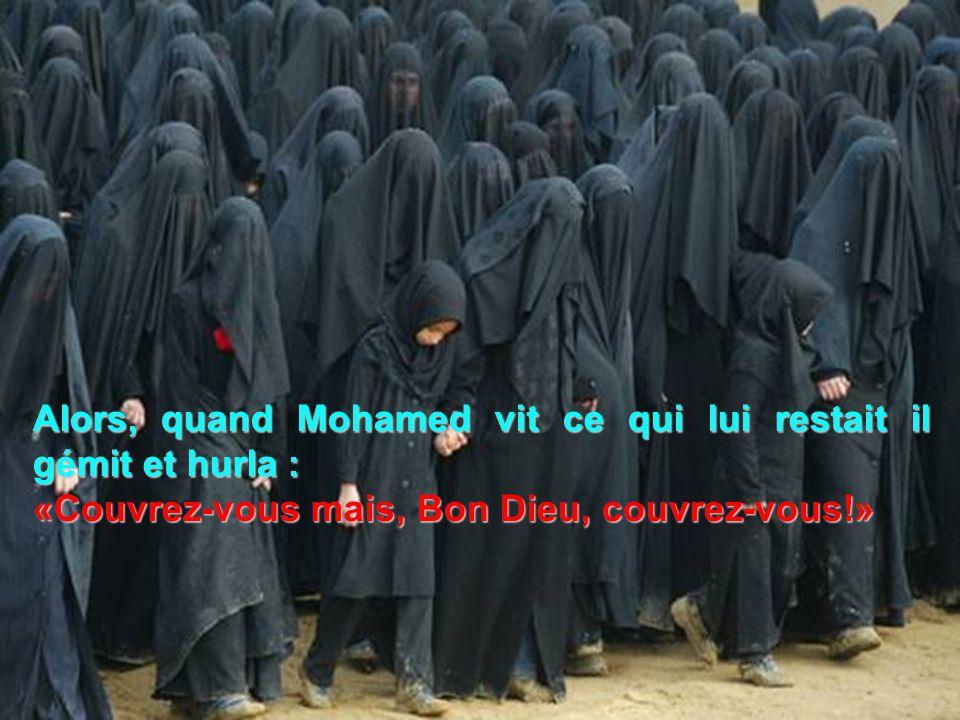 Alors, quand Mohamed vit ce qui lui restait il gémit et hurla : «Couvrez-vous mais, Bon Dieu, couvrez-vous!»