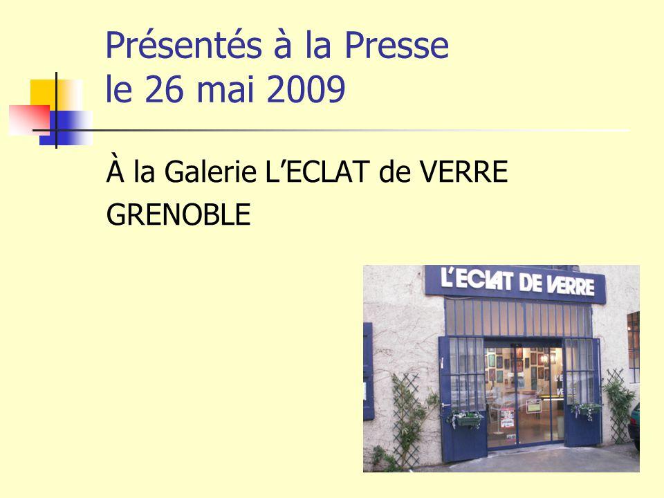 Présentés à la Presse le 26 mai 2009 À la Galerie L'ECLAT de VERRE GRENOBLE